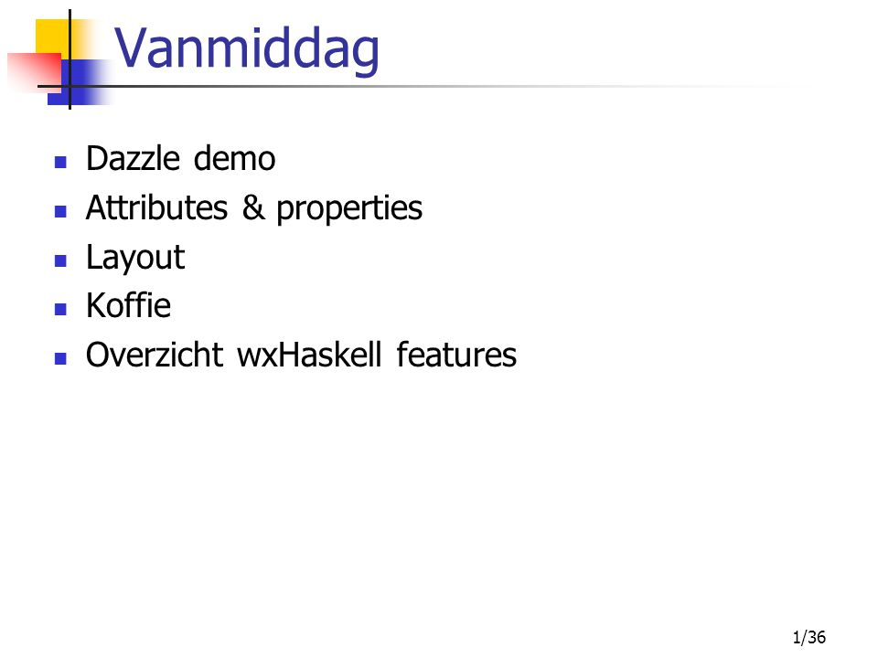 1/36 Vanmiddag Dazzle demo Attributes & properties Layout Koffie Overzicht wxHaskell features