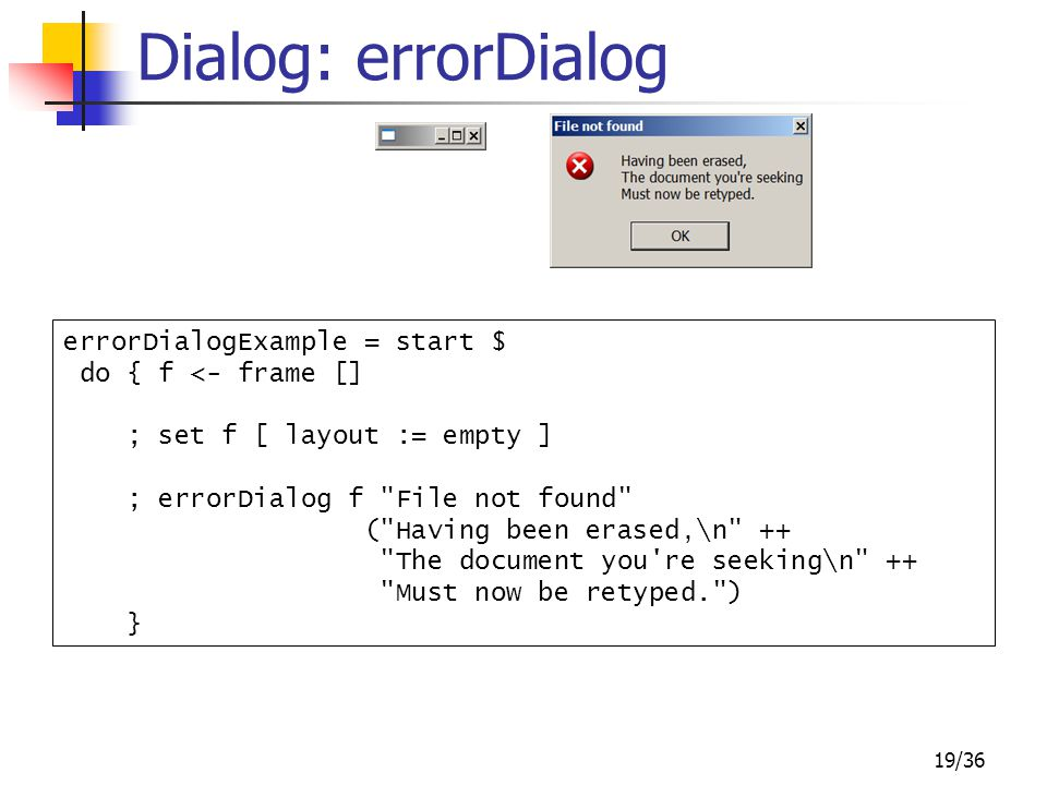 19/36 Dialog: errorDialog errorDialogExample = start $ do { f <- frame [] ; set f [ layout := empty ] ; errorDialog f File not found ( Having been erased,\n ++ The document you re seeking\n ++ Must now be retyped. ) }
