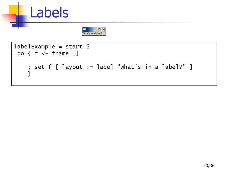 20/36 Labels labelExample = start $ do { f <- frame [] ; set f [ layout := label What s in a label ] }