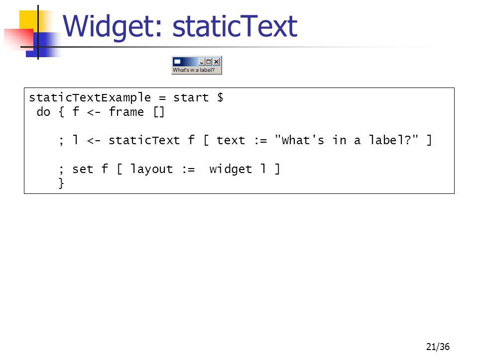 21/36 Widget: staticText staticTextExample = start $ do { f <- frame [] ; l <- staticText f [ text :=