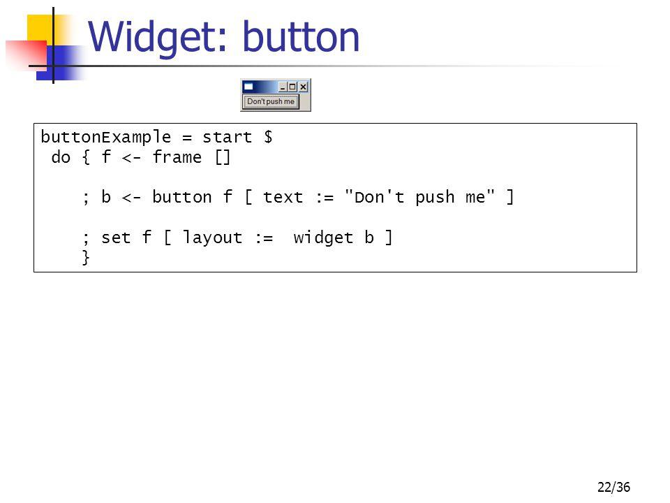 22/36 Widget: button buttonExample = start $ do { f <- frame [] ; b <- button f [ text :=