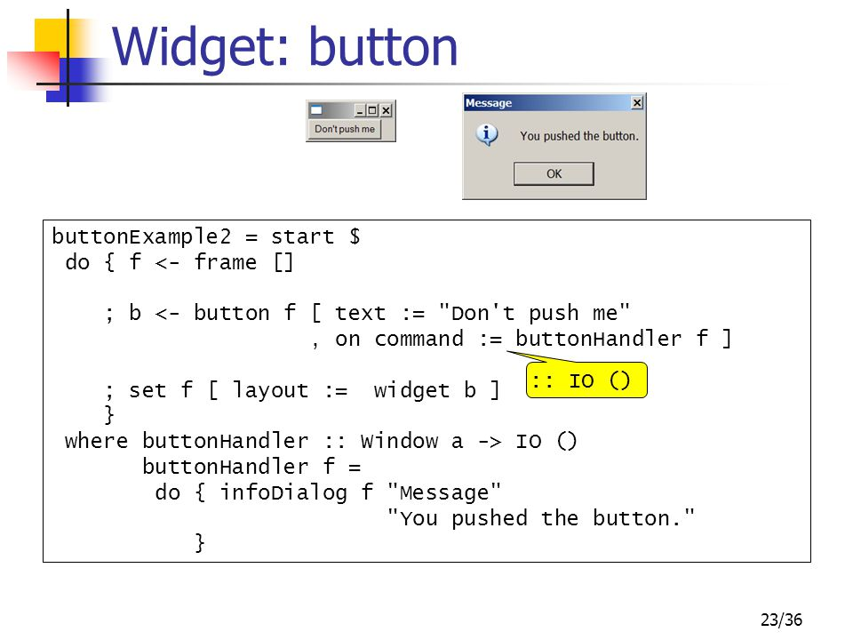 23/36 Widget: button buttonExample2 = start $ do { f <- frame [] ; b <- button f [ text := Don t push me , on command := buttonHandler f ] ; set f [ layout := widget b ] } where buttonHandler :: Window a -> IO () buttonHandler f = do { infoDialog f Message You pushed the button. } :: IO ()