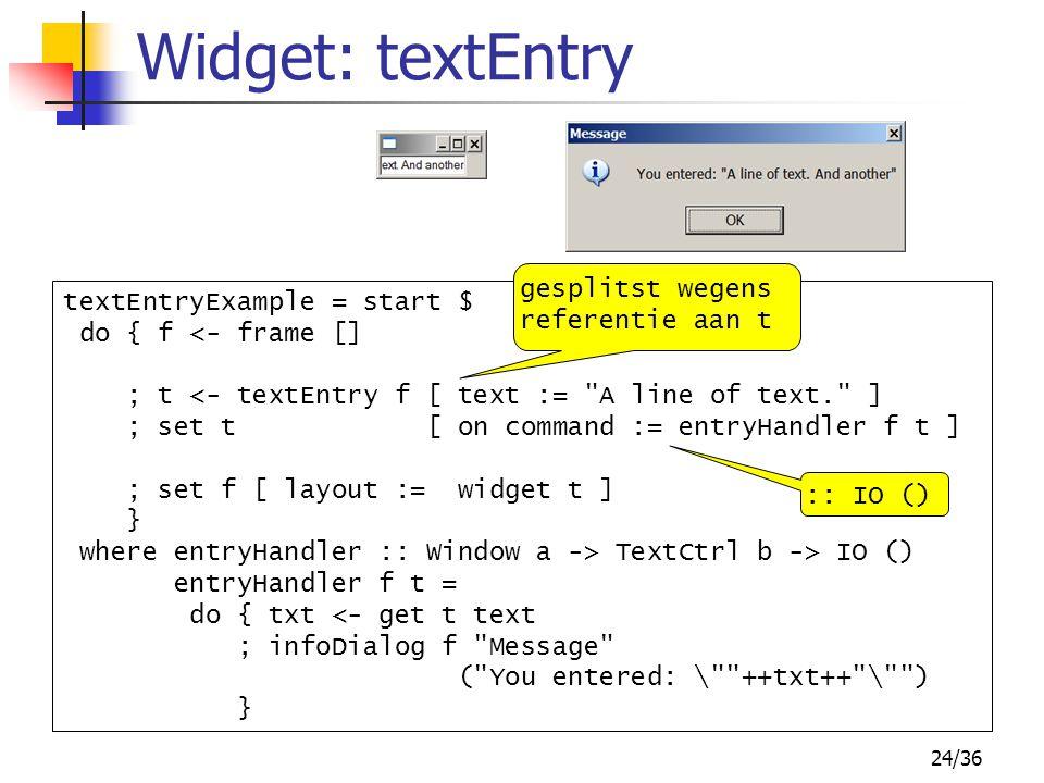 24/36 Widget: textEntry textEntryExample = start $ do { f <- frame [] ; t <- textEntry f [ text :=