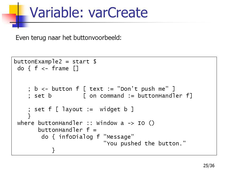 25/36 Variable: varCreate Even terug naar het buttonvoorbeeld: buttonExample2 = start $ do { f <- frame [] ; b <- button f [ text :=