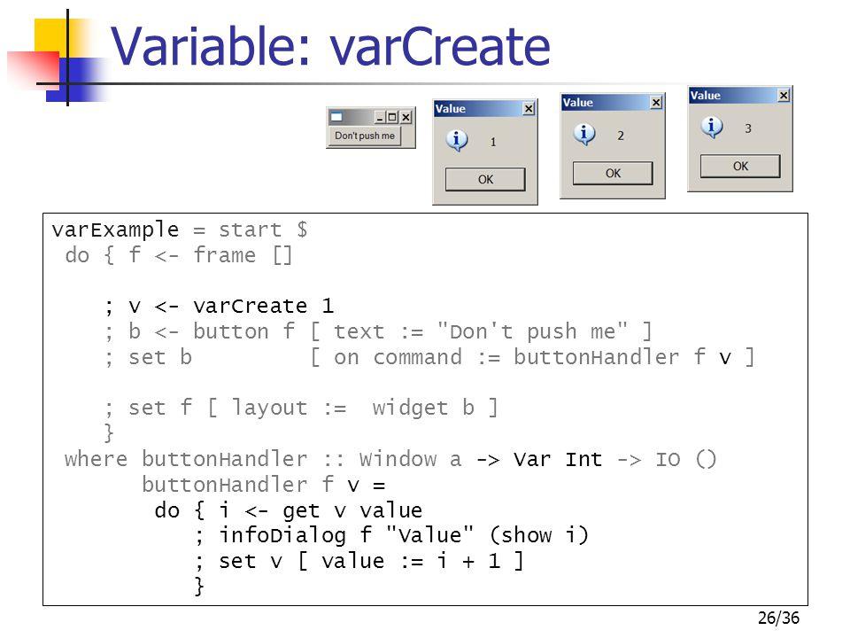 26/36 varExample = start $ do { f <- frame [] ; v <- varCreate 1 ; b <- button f [ text :=