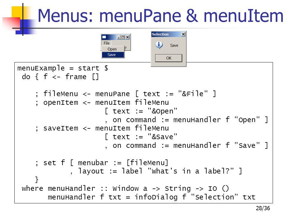 28/36 Menus: menuPane & menuItem menuExample = start $ do { f <- frame [] ; fileMenu <- menuPane [ text :=