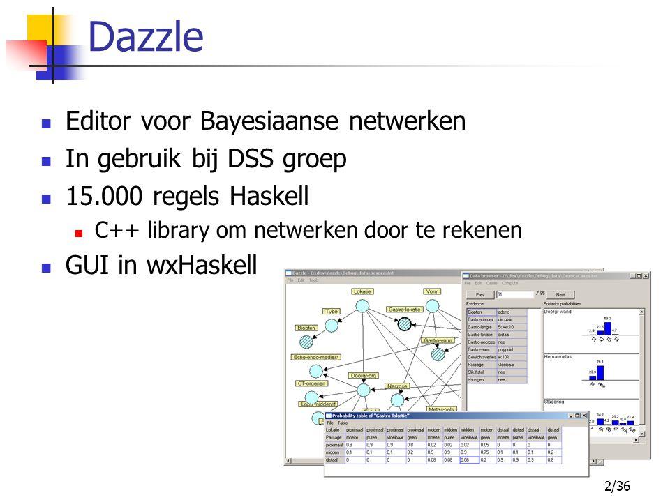 2/36 Dazzle Editor voor Bayesiaanse netwerken In gebruik bij DSS groep 15.000 regels Haskell C++ library om netwerken door te rekenen GUI in wxHaskell