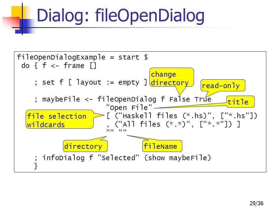 29/36 Dialog: fileOpenDialog fileOpenDialogExample = start $ do { f <- frame [] ; set f [ layout := empty ] ; maybeFile <- fileOpenDialog f False True