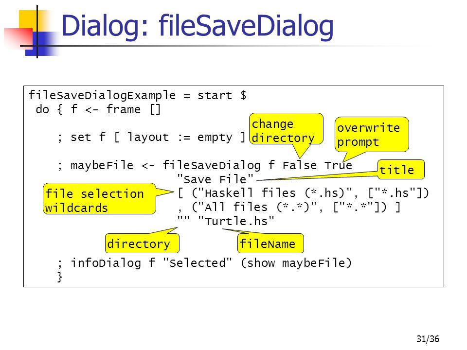 31/36 Dialog: fileSaveDialog fileSaveDialogExample = start $ do { f <- frame [] ; set f [ layout := empty ] ; maybeFile <- fileSaveDialog f False True