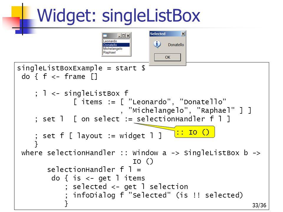 33/36 Widget: singleListBox singleListBoxExample = start $ do { f <- frame [] ; l <- singleListBox f [ items := [