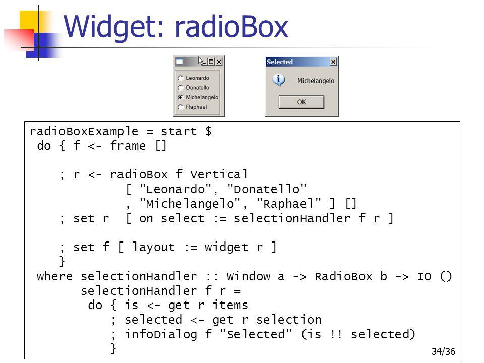 34/36 Widget: radioBox radioBoxExample = start $ do { f <- frame [] ; r <- radioBox f Vertical [