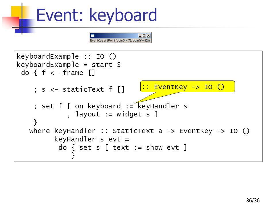 36/36 Event: keyboard keyboardExample :: IO () keyboardExample = start $ do { f <- frame [] ; s <- staticText f [] ; set f [ on keyboard := keyHandler