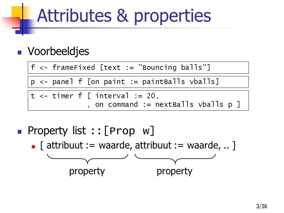 4/36 Gebruik van attrs en props Bij aanmaken widget: bv: button :: Window a -> [Prop (Button ())] -> IO (Button ()) Met get en set bv: get :: w -> Attr w a -> IO a set :: w -> [Prop w] -> IO () x <- get t interval; set t [ interval := x ] b <- button f [ text := Knopje ]