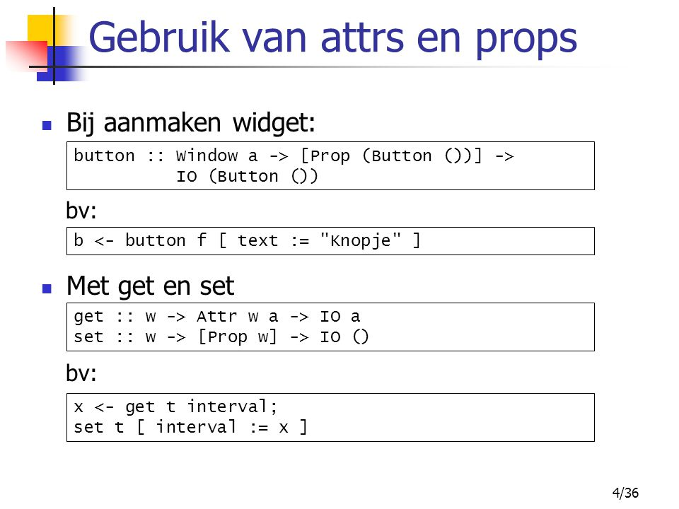 4/36 Gebruik van attrs en props Bij aanmaken widget: bv: button :: Window a -> [Prop (Button ())] -> IO (Button ()) Met get en set bv: get :: w -> Attr w a -> IO a set :: w -> [Prop w] -> IO () x <- get t interval; set t [ interval := x ] b <- button f [ text := Knopje ]