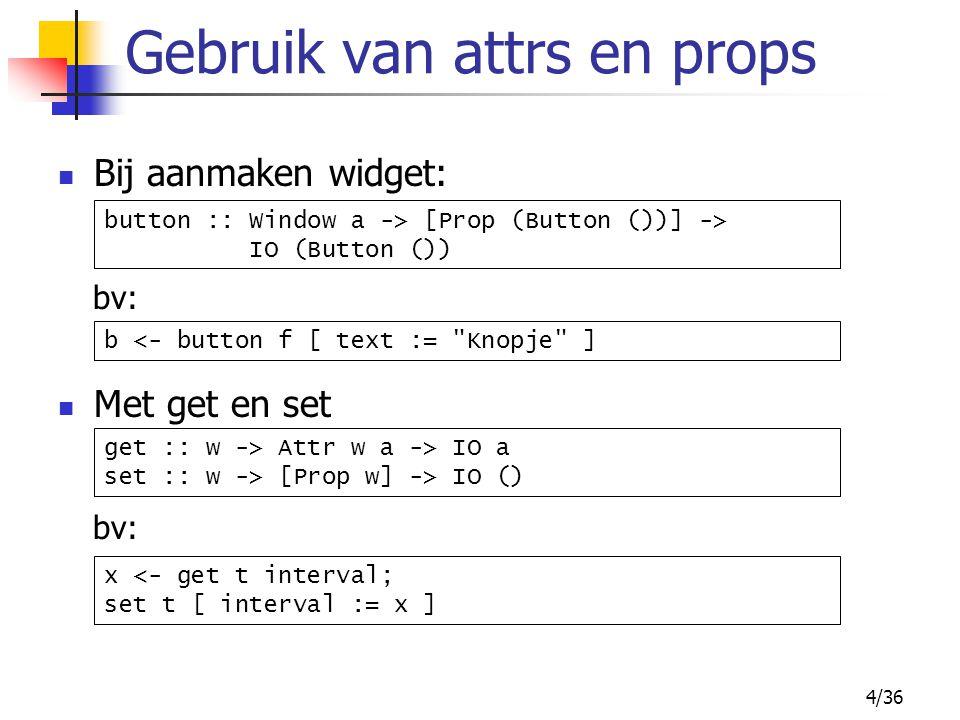 4/36 Gebruik van attrs en props Bij aanmaken widget: bv: button :: Window a -> [Prop (Button ())] -> IO (Button ()) Met get en set bv: get :: w -> Att