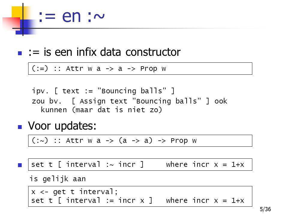 5/36 := en :~ Voor updates: (:=) :: Attr w a -> a -> Prop w (:~) :: Attr w a -> (a -> a) -> Prop w x <- get t interval; set t [ interval := incr x ] where incr x = 1+x set t [ interval :~ incr ] where incr x = 1+x is gelijk aan := is een infix data constructor ipv.