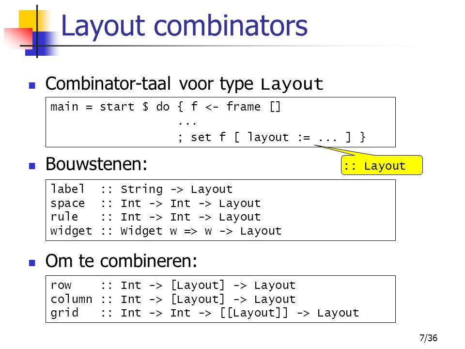 8/36 b, b1, b2 en b3 zijn buttons voorbeelden layout := grid 5 5 [ [ label label , widget b1 ], [ widget b2, widget b3 ] ] layout := row 5 [ widget b, rule 1 40, label label ] layout := column 5 [ row 5 [ label label , widget b1 ], row 5 [ widget b2, widget b3 ] ]