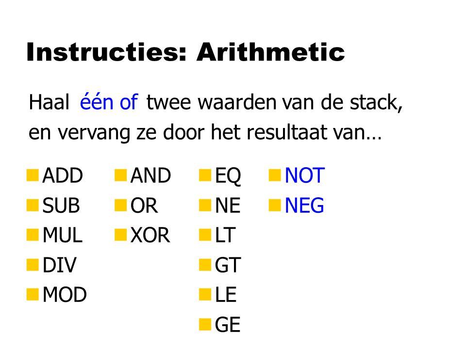 Instructies: Arithmetic nADD nSUB nMUL nDIV nMOD Haal twee waarden van de stack, en vervang ze door het resultaat van… nAND nOR nXOR nEQ nNE nLT nGT n