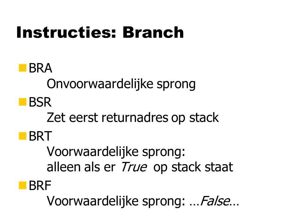 Instructies: Branch nBRA Onvoorwaardelijke sprong nBSR Zet eerst returnadres op stack nBRT Voorwaardelijke sprong: alleen als er True op stack staat nBRF Voorwaardelijke sprong: …False…