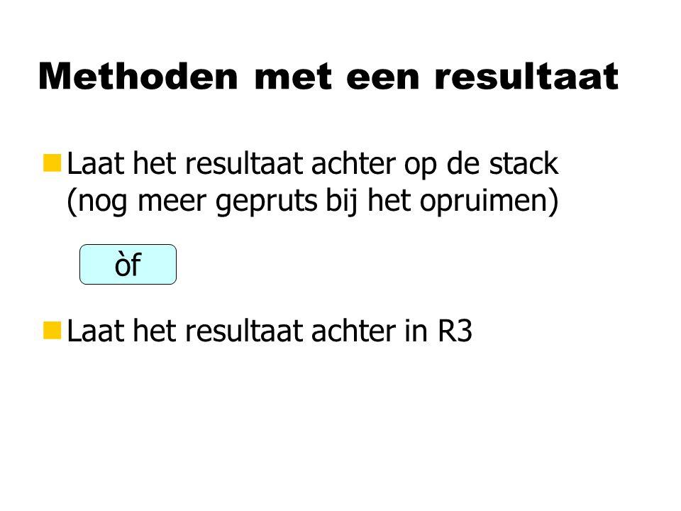 Methoden met een resultaat nLaat het resultaat achter op de stack (nog meer gepruts bij het opruimen) nLaat het resultaat achter in R3 òf