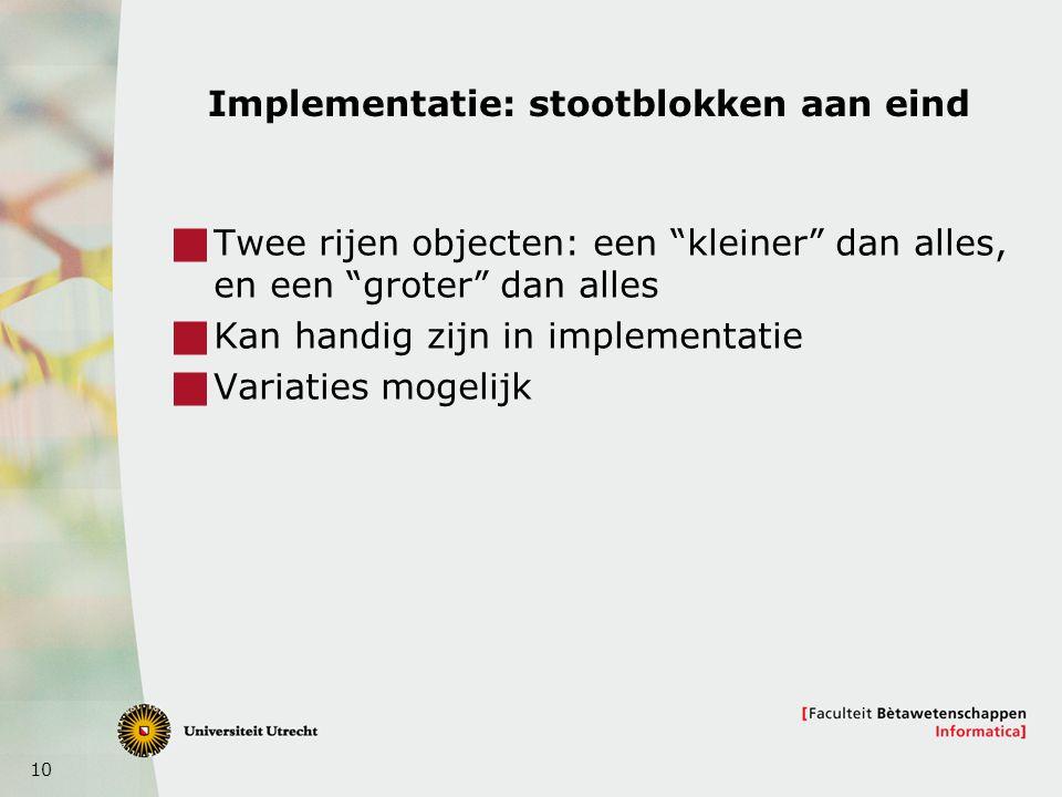 10 Implementatie: stootblokken aan eind  Twee rijen objecten: een kleiner dan alles, en een groter dan alles  Kan handig zijn in implementatie  Variaties mogelijk
