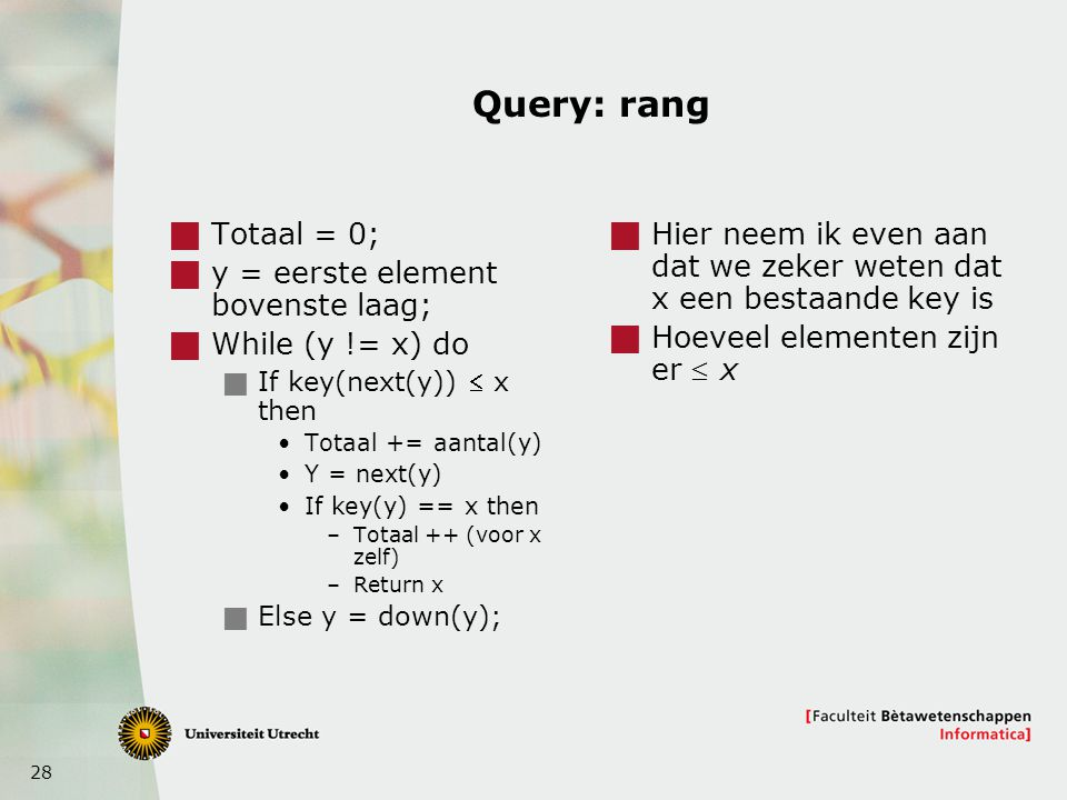28 Query: rang  Totaal = 0;  y = eerste element bovenste laag;  While (y != x) do  If key(next(y))  x then Totaal += aantal(y) Y = next(y) If key