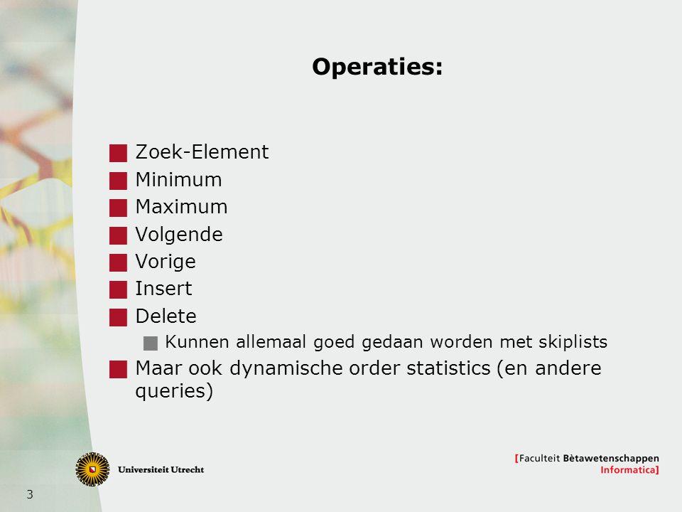 3 Operaties:  Zoek-Element  Minimum  Maximum  Volgende  Vorige  Insert  Delete  Kunnen allemaal goed gedaan worden met skiplists  Maar ook dynamische order statistics (en andere queries)