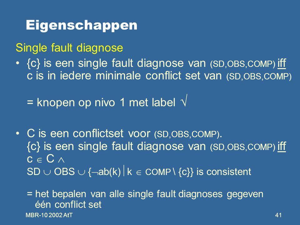 MBR-10 2002 AtT41 Eigenschappen Single fault diagnose {c} is een single fault diagnose van (SD,OBS,COMP) iff c is in iedere minimale conflict set van (SD,OBS,COMP) = knopen op nivo 1 met label  C is een conflictset voor (SD,OBS,COMP).