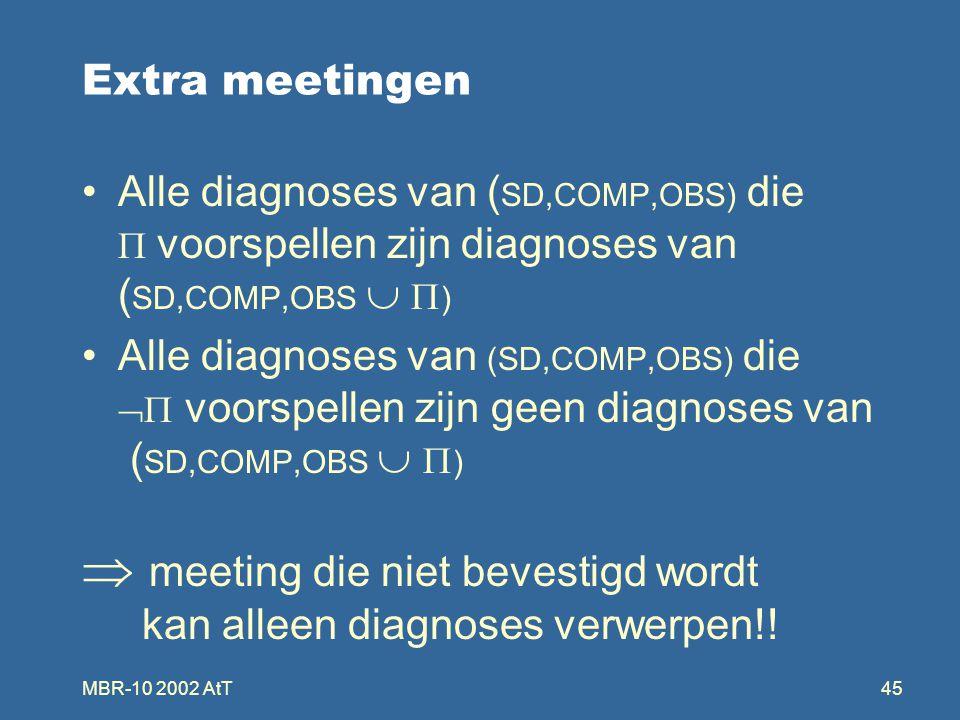 MBR-10 2002 AtT45 Extra meetingen Alle diagnoses van ( SD,COMP,OBS) die  voorspellen zijn diagnoses van ( SD,COMP,OBS   ) Alle diagnoses van (SD,COMP,OBS) die  voorspellen zijn geen diagnoses van ( SD,COMP,OBS   )  meeting die niet bevestigd wordt kan alleen diagnoses verwerpen!!