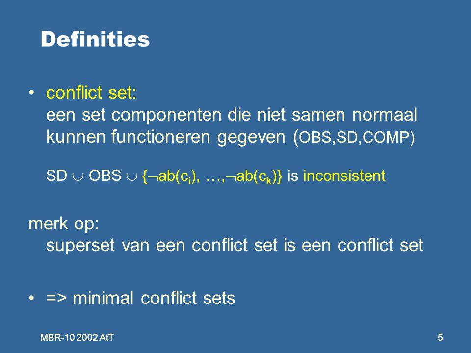 MBR-10 2002 AtT5 Definities conflict set: een set componenten die niet samen normaal kunnen functioneren gegeven ( OBS, SD,COMP) SD  OBS  {  ab(c i ), …,  ab(c k )} is inconsistent merk op: superset van een conflict set is een conflict set => minimal conflict sets