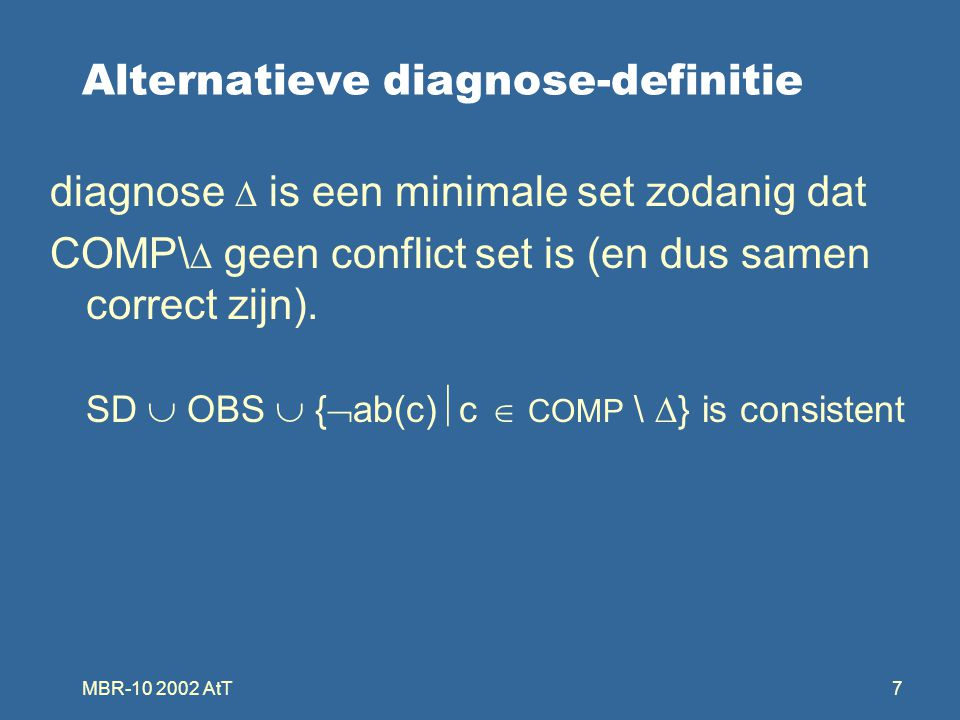 MBR-10 2002 AtT7 Alternatieve diagnose-definitie diagnose  is een minimale set zodanig dat COMP\  geen conflict set is (en dus samen correct zijn).