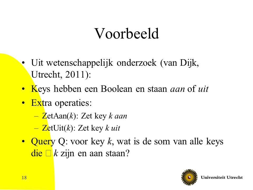 18 Voorbeeld Uit wetenschappelijk onderzoek (van Dijk, Utrecht, 2011): Keys hebben een Boolean en staan aan of uit Extra operaties: –ZetAan(k): Zet key k aan –ZetUit(k): Zet key k uit Query Q: voor key k, wat is de som van alle keys die  k zijn en aan staan?