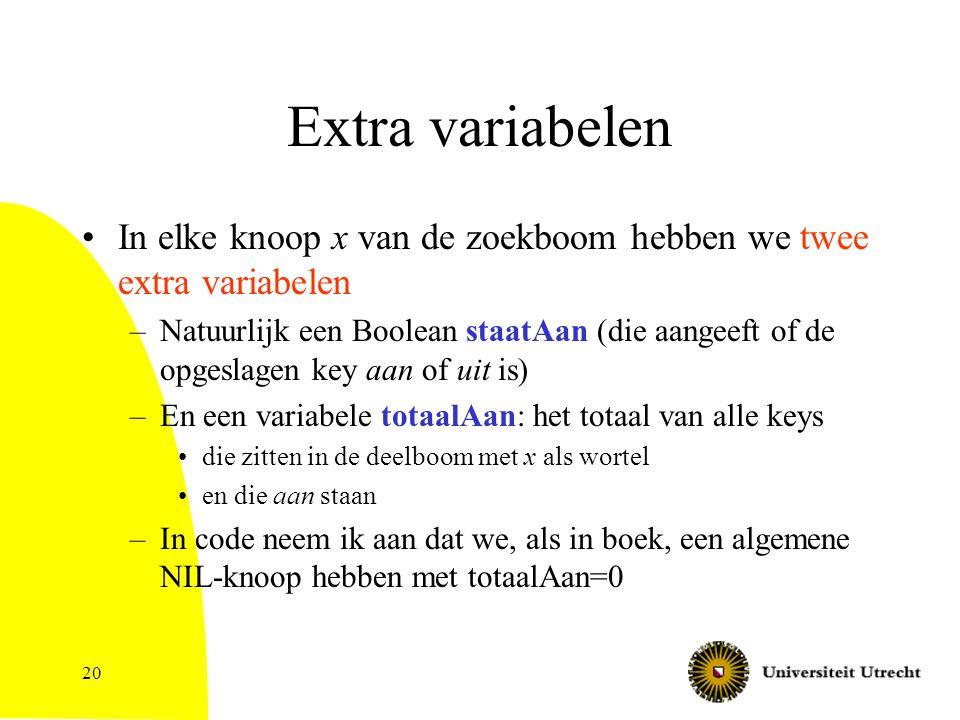 20 Extra variabelen In elke knoop x van de zoekboom hebben we twee extra variabelen –Natuurlijk een Boolean staatAan (die aangeeft of de opgeslagen key aan of uit is) –En een variabele totaalAan: het totaal van alle keys die zitten in de deelboom met x als wortel en die aan staan –In code neem ik aan dat we, als in boek, een algemene NIL-knoop hebben met totaalAan=0