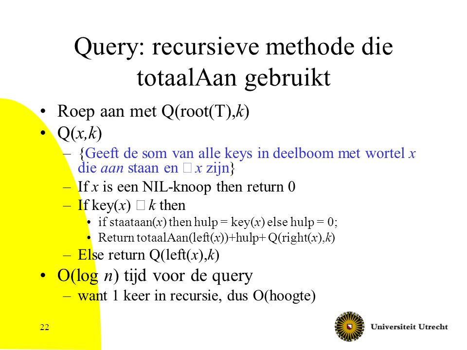 22 Query: recursieve methode die totaalAan gebruikt Roep aan met Q(root(T),k) Q(x,k) –{Geeft de som van alle keys in deelboom met wortel x die aan staan en  x zijn} –If x is een NIL-knoop then return 0 –If key(x)  k then if staataan(x) then hulp = key(x) else hulp = 0; Return totaalAan(left(x))+hulp+ Q(right(x),k) –Else return Q(left(x),k) O(log n) tijd voor de query –want 1 keer in recursie, dus O(hoogte)