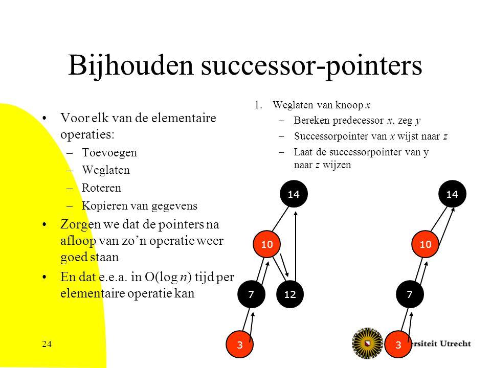 24 Bijhouden successor-pointers Voor elk van de elementaire operaties: –Toevoegen –Weglaten –Roteren –Kopieren van gegevens Zorgen we dat de pointers na afloop van zo'n operatie weer goed staan En dat e.e.a.