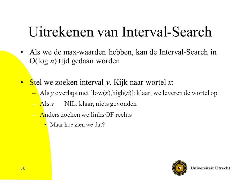 30 Uitrekenen van Interval-Search Als we de max-waarden hebben, kan de Interval-Search in O(log n) tijd gedaan worden Stel we zoeken interval y.