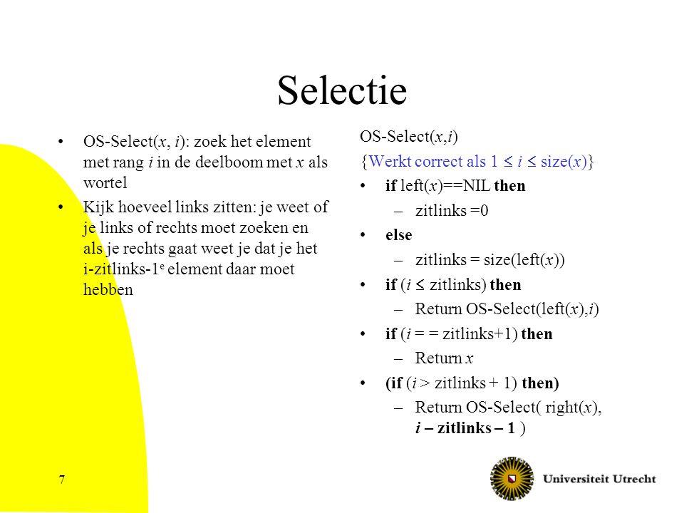 7 Selectie OS-Select(x, i): zoek het element met rang i in de deelboom met x als wortel Kijk hoeveel links zitten: je weet of je links of rechts moet zoeken en als je rechts gaat weet je dat je het i-zitlinks-1 e element daar moet hebben OS-Select(x,i) {Werkt correct als 1  i  size(x)} if left(x)==NIL then –zitlinks =0 else –zitlinks = size(left(x)) if (i  zitlinks) then –Return OS-Select(left(x),i) if (i = = zitlinks+1) then –Return x (if (i > zitlinks + 1) then) –Return OS-Select( right(x), i – zitlinks – 1 )
