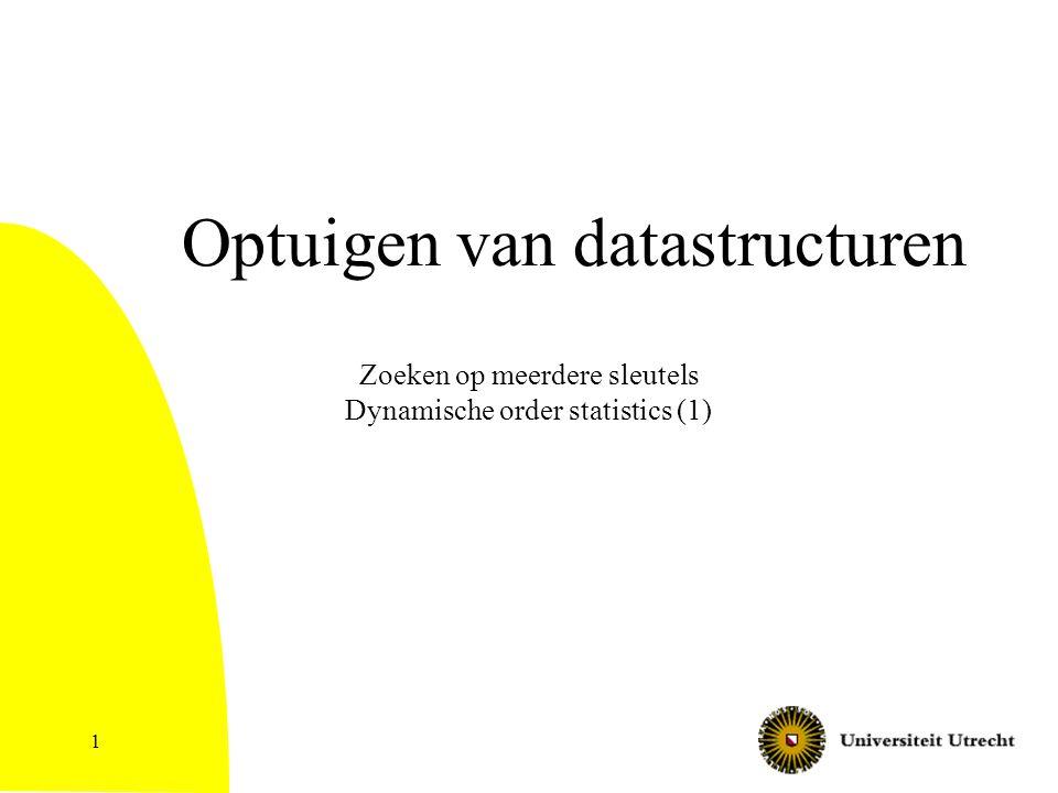 1 Optuigen van datastructuren Zoeken op meerdere sleutels Dynamische order statistics (1)