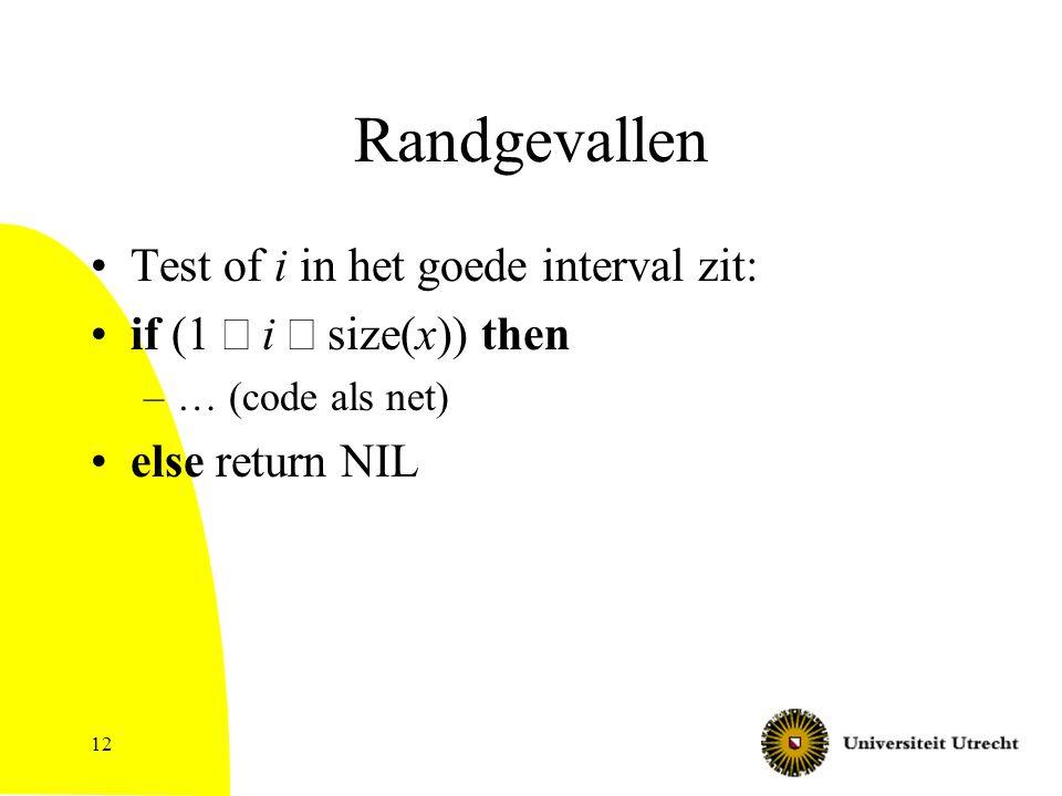 12 Randgevallen Test of i in het goede interval zit: if (1  i  size(x)) then –… (code als net) else return NIL