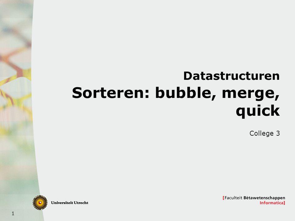 1 Datastructuren Sorteren: bubble, merge, quick College 3