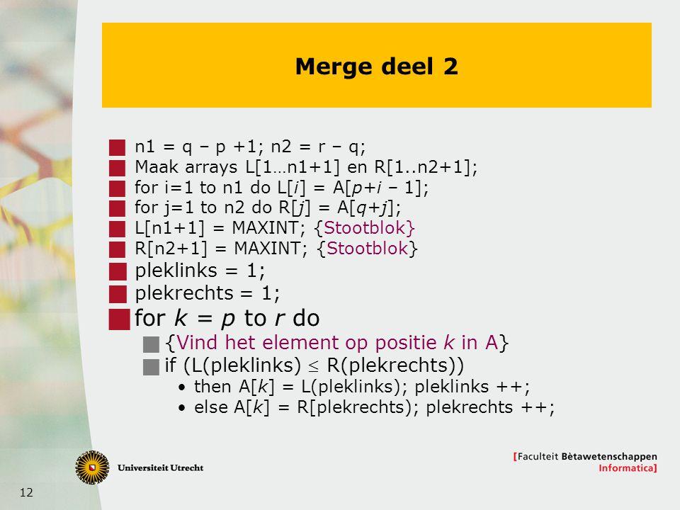 12 Merge deel 2  n1 = q – p +1; n2 = r – q;  Maak arrays L[1…n1+1] en R[1..n2+1];  for i=1 to n1 do L[i] = A[p+i – 1];  for j=1 to n2 do R[j] = A[q+j];  L[n1+1] = MAXINT; {Stootblok}  R[n2+1] = MAXINT; {Stootblok}  pleklinks = 1;  plekrechts = 1;  for k = p to r do  {Vind het element op positie k in A}  if (L(pleklinks)  R(plekrechts)) then A[k] = L(pleklinks); pleklinks ++; else A[k] = R[plekrechts); plekrechts ++;