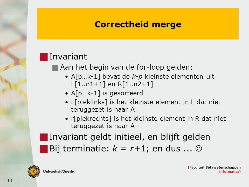 13 Correctheid merge  Invariant  Aan het begin van de for-loop gelden: A[p…k-1] bevat de k-p kleinste elementen uit L[1..n1+1] en R[1..n2+1] A[p…k-1] is gesorteerd L[pleklinks] is het kleinste element in L dat niet teruggezet is naar A r[plekrechts] is het kleinste element in R dat niet teruggezet is naar A  Invariant geldt initieel, en blijft gelden  Bij terminatie: k = r+1; en dus...