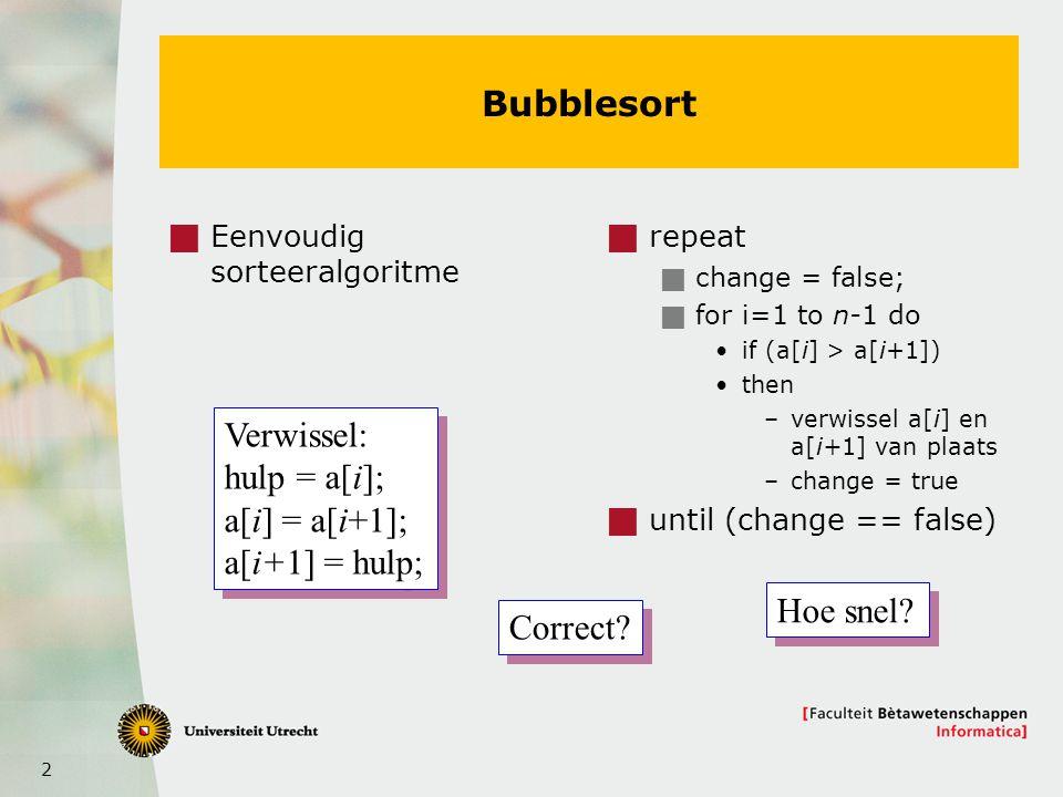 2 Bubblesort  Eenvoudig sorteeralgoritme  repeat  change = false;  for i=1 to n-1 do if (a[i] > a[i+1]) then –verwissel a[i] en a[i+1] van plaats –change = true  until (change == false) Verwissel: hulp = a[i]; a[i] = a[i+1]; a[i+1] = hulp; Verwissel: hulp = a[i]; a[i] = a[i+1]; a[i+1] = hulp; Correct.