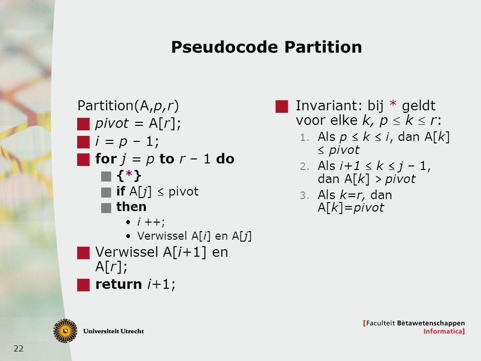 22 Pseudocode Partition Partition(A,p,r)  pivot = A[r];  i = p – 1;  for j = p to r – 1 do  {*}  if A[j]  pivot  then i ++; Verwissel A[i] en A[j]  Verwissel A[i+1] en A[r];  return i+1;  Invariant: bij * geldt voor elke k, p  k  r: 1.