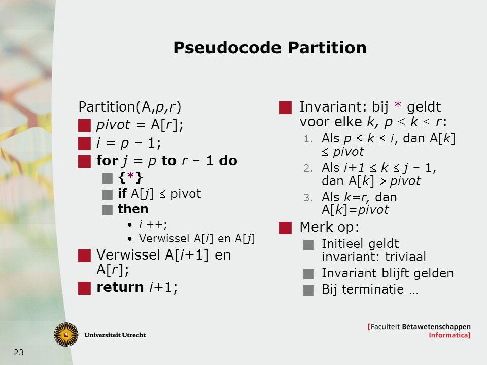 23 Pseudocode Partition Partition(A,p,r)  pivot = A[r];  i = p – 1;  for j = p to r – 1 do  {*}  if A[j]  pivot  then i ++; Verwissel A[i] en A[j]  Verwissel A[i+1] en A[r];  return i+1;  Invariant: bij * geldt voor elke k, p  k  r: 1.