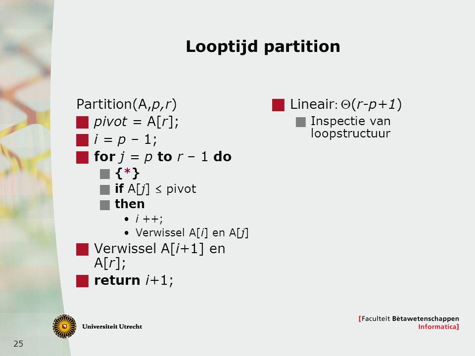 25 Looptijd partition Partition(A,p,r)  pivot = A[r];  i = p – 1;  for j = p to r – 1 do  {*}  if A[j]  pivot  then i ++; Verwissel A[i] en A[j]  Verwissel A[i+1] en A[r];  return i+1;  Lineair(r-p+1)  Inspectie van loopstructuur