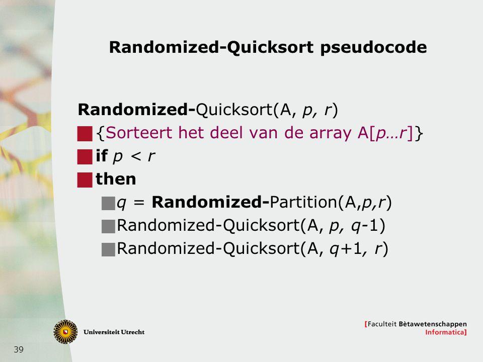 39 Randomized-Quicksort pseudocode Randomized-Quicksort(A, p, r)  {Sorteert het deel van de array A[p…r]}  if p < r  then  q = Randomized-Partition(A,p,r)  Randomized-Quicksort(A, p, q-1)  Randomized-Quicksort(A, q+1, r)