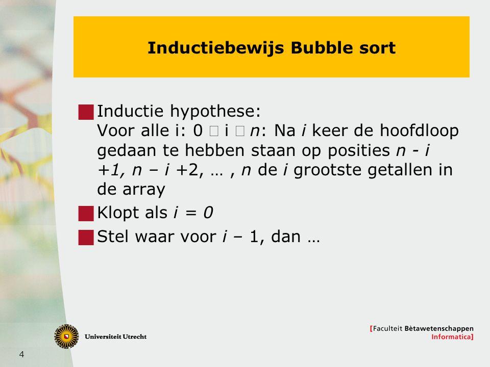 4 Inductiebewijs Bubble sort  Inductie hypothese: Voor alle i: 0  i  n: Na i keer de hoofdloop gedaan te hebben staan op posities n - i +1, n – i +2, …, n de i grootste getallen in de array  Klopt als i = 0  Stel waar voor i – 1, dan …