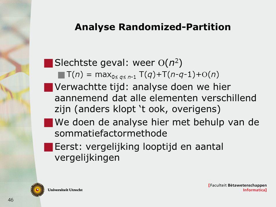 46 Analyse Randomized-Partition  Slechtste geval: weer (n 2 )  T(n) = max 0 q n-1 T(q)+T(n-q-1)+(n)  Verwachtte tijd: analyse doen we hier aannemend dat alle elementen verschillend zijn (anders klopt 't ook, overigens)  We doen de analyse hier met behulp van de sommatiefactormethode  Eerst: vergelijking looptijd en aantal vergelijkingen