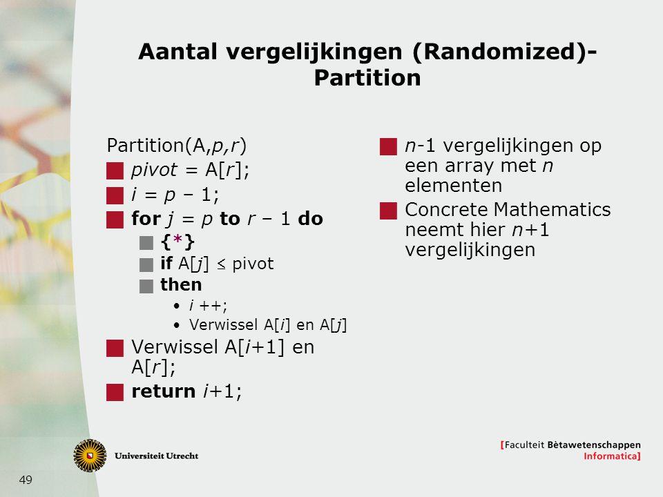 49 Aantal vergelijkingen (Randomized)- Partition Partition(A,p,r)  pivot = A[r];  i = p – 1;  for j = p to r – 1 do  {*}  if A[j]  pivot  then i ++; Verwissel A[i] en A[j]  Verwissel A[i+1] en A[r];  return i+1;  n-1 vergelijkingen op een array met n elementen  Concrete Mathematics neemt hier n+1 vergelijkingen